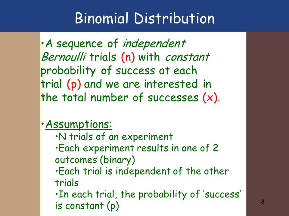 8 A sequence of independent Bernoulli trials (n) with constant probability of success at each trial (p) and we are interested in the total number of s