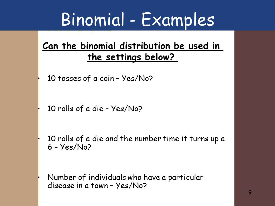 9 Binomial - Examples 10 tosses of a coin – Yes/No? 10 rolls of a die – Yes/No? 10 rolls of a die and the number time it turns up a 6 – Yes/No? Number