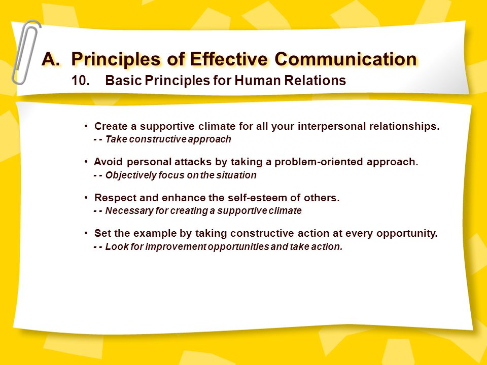 A. Principles of Effective Communication 10. Basic Principles for Human Relations Create a supportive climate for all your interpersonal relationships
