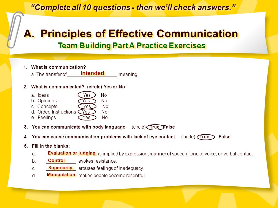 A. Principles of Effective Communication Team Building Part A Practice Exercises 1. What is communication? a. The transfer of meaning. 2. What is comm