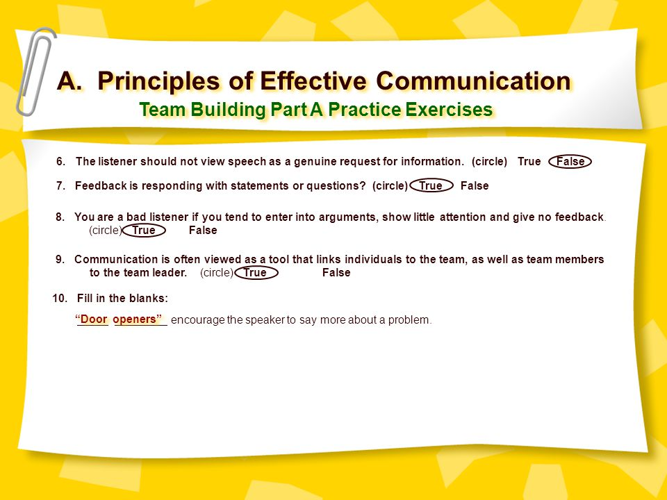 A. Principles of Effective Communication Team Building Part A Practice Exercises 6. The listener should not view speech as a genuine request for infor