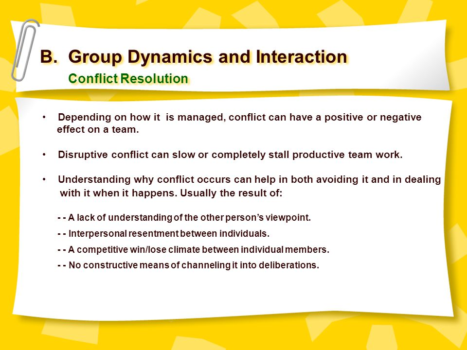 B. Group Dynamics and Interaction Conflict Resolution Depending on how it is managed, conflict can have a positive or negative effect on a team. Disru
