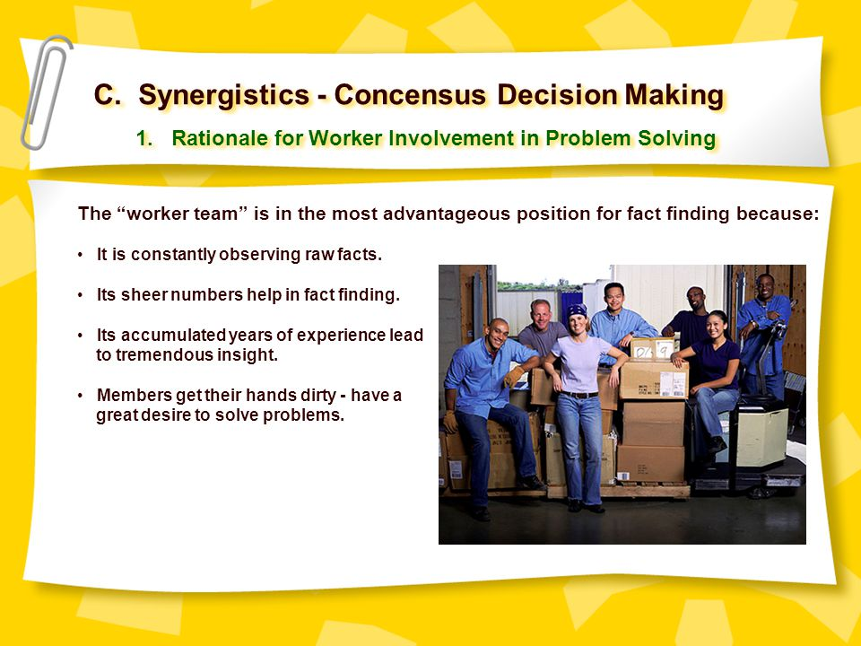"""C. Synergistics - Concensus Decision Making 1. Rationale for Worker Involvement in Problem Solving The """"worker team"""" is in the most advantageous posit"""