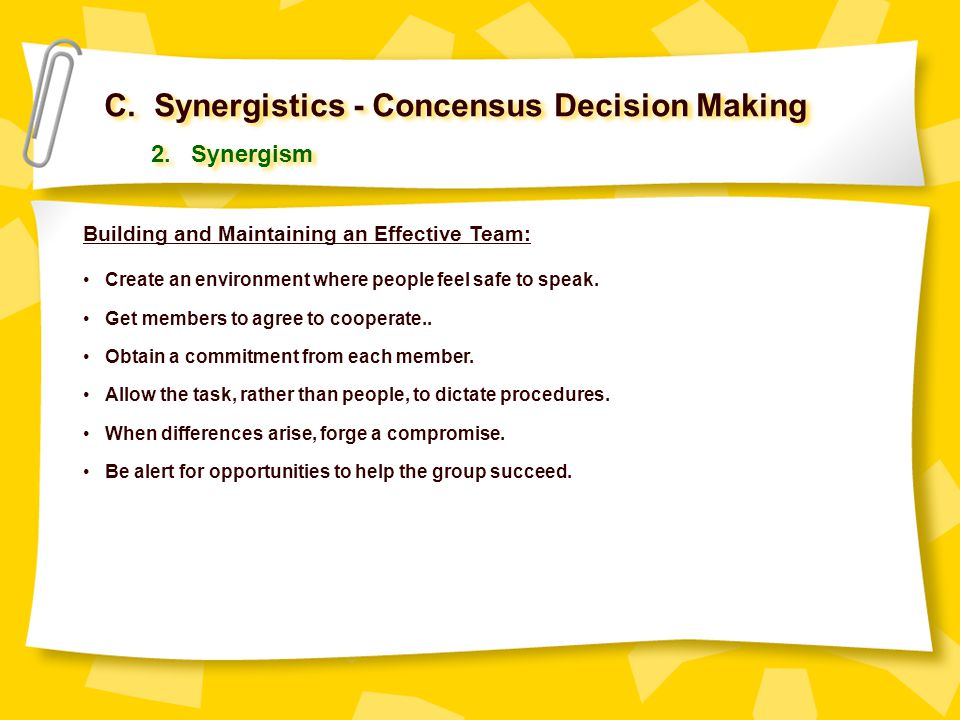 C. Synergistics - Concensus Decision Making 2. Synergism Building and Maintaining an Effective Team: Create an environment where people feel safe to s
