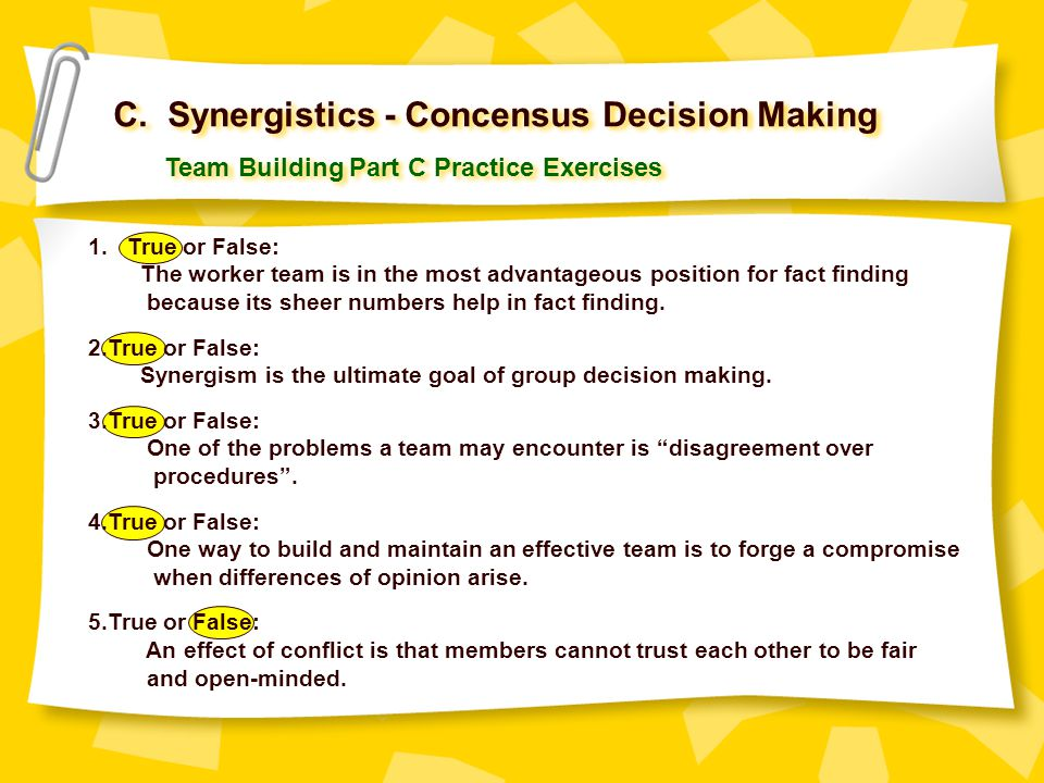 C. Synergistics - Concensus Decision Making Team Building Part C Practice Exercises 1. True or False: The worker team is in the most advantageous posi