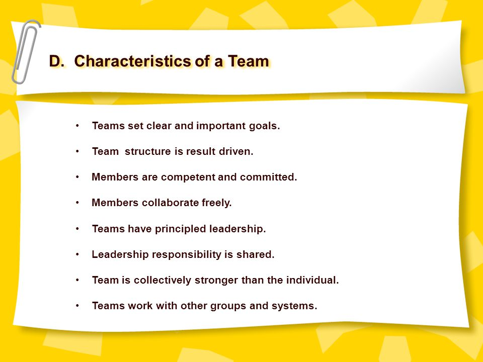 D. Characteristics of a Team Teams set clear and important goals. Team structure is result driven. Members are competent and committed. Members collab