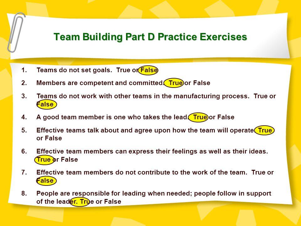 Team Building Part D Practice Exercises 1.Teams do not set goals. True or False 2.Members are competent and committed. True or False 3.Teams do not wo