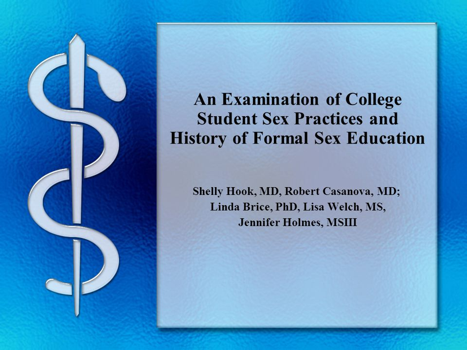 An Examination of College Student Sex Practices and History of Formal Sex Education Shelly Hook, MD, Robert Casanova, MD; Linda Brice, PhD, Lisa Welch, MS, Jennifer Holmes, MSIII
