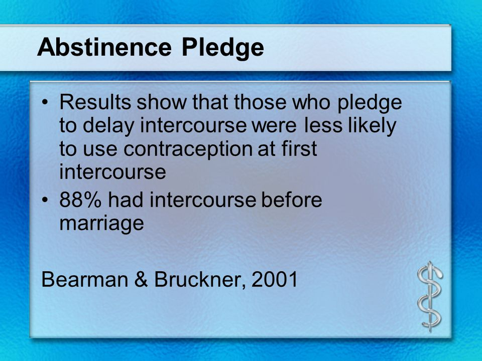 Abstinence Pledge Results show that those who pledge to delay intercourse were less likely to use contraception at first intercourse 88% had intercourse before marriage Bearman & Bruckner, 2001