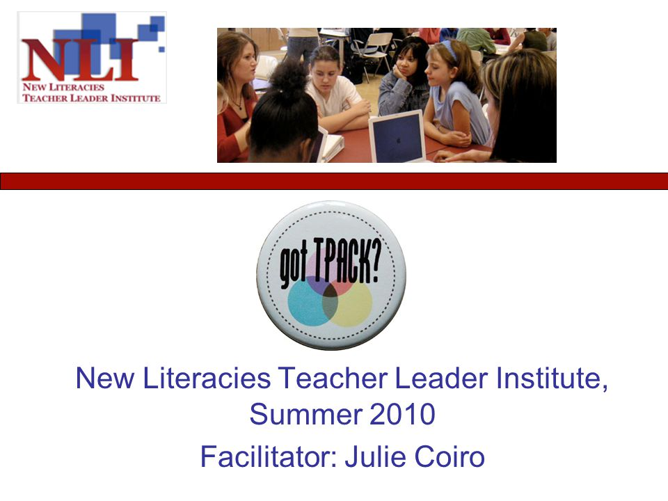 New Literacies Teacher Leader Institute, Summer 2010 Facilitator: Julie Coiro