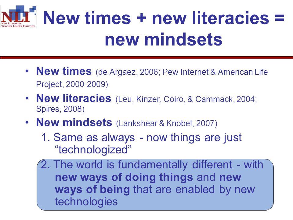 New times + new literacies = new mindsets New times (de Argaez, 2006; Pew Internet & American Life Project, 2000-2009) New literacies (Leu, Kinzer, Coiro, & Cammack, 2004; Spires, 2008) New mindsets (Lankshear & Knobel, 2007) 1.
