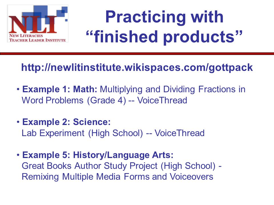 Practicing with finished products Example 1: Math: Multiplying and Dividing Fractions in Word Problems (Grade 4) -- VoiceThread Example 2: Science: Lab Experiment (High School) -- VoiceThread Example 5: History/Language Arts: Great Books Author Study Project (High School) - Remixing Multiple Media Forms and Voiceovers http://newlitinstitute.wikispaces.com/gottpack