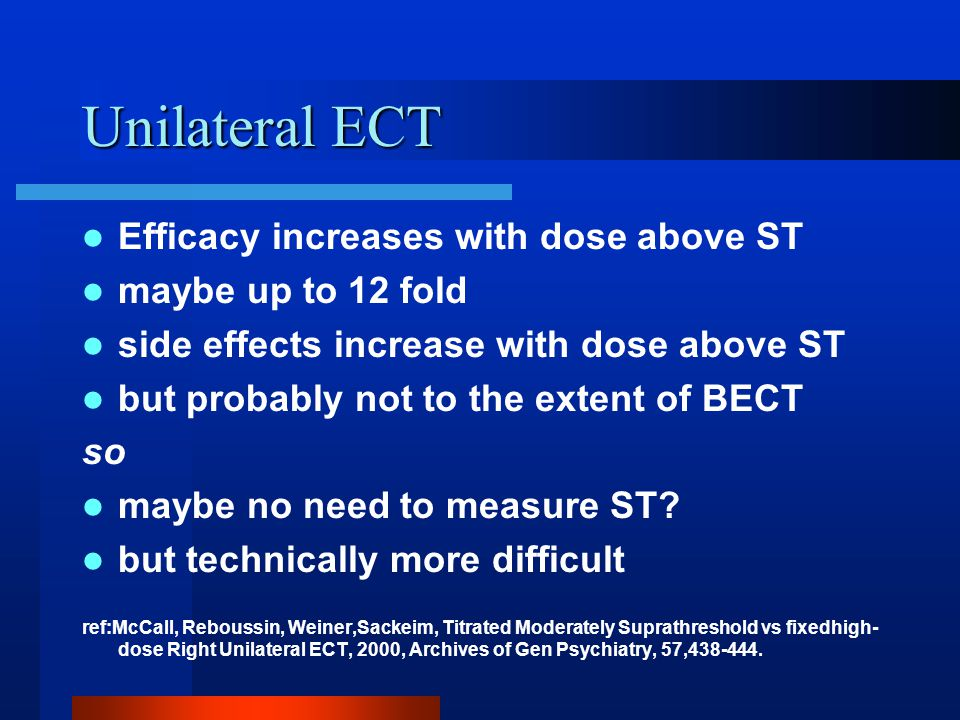 Unilateral ECT Efficacy increases with dose above ST maybe up to 12 fold side effects increase with dose above ST but probably not to the extent of BECT so maybe no need to measure ST.