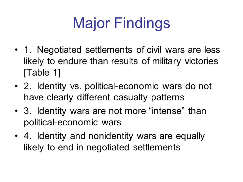 Major Findings 1. Negotiated settlements of civil wars are less likely to endure than results of military victories [Table 1] 2. Identity vs. politica