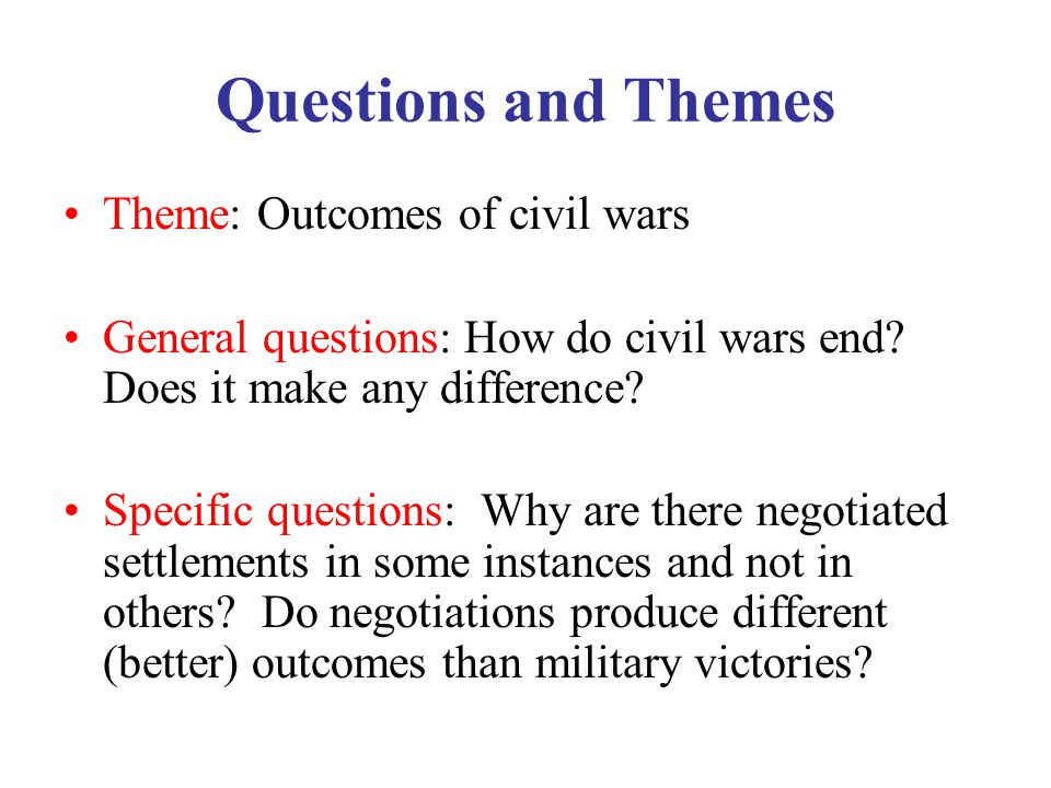 Questions and Themes Theme: Outcomes of civil wars General questions: How do civil wars end.