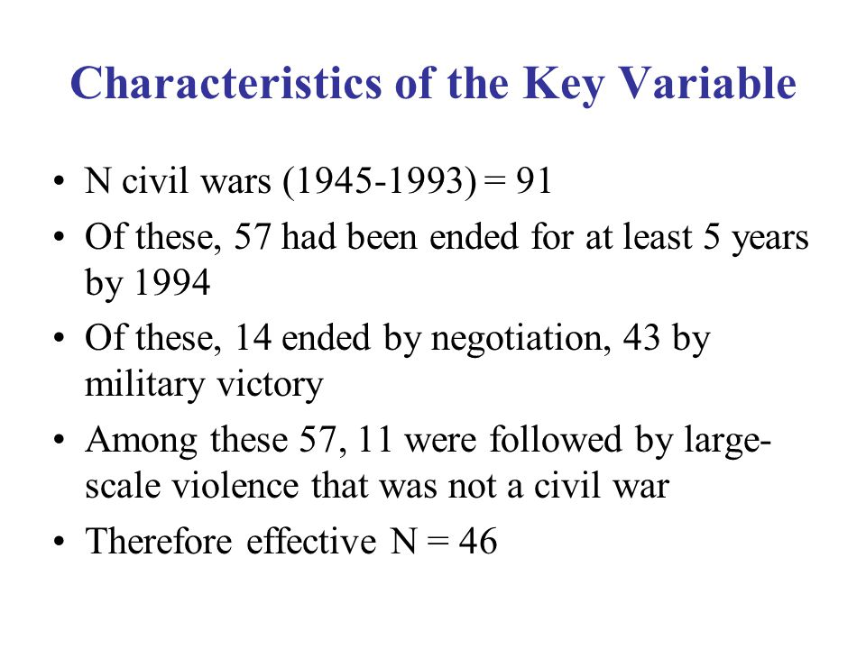 Characteristics of the Key Variable N civil wars (1945-1993) = 91 Of these, 57 had been ended for at least 5 years by 1994 Of these, 14 ended by negotiation, 43 by military victory Among these 57, 11 were followed by large- scale violence that was not a civil war Therefore effective N = 46