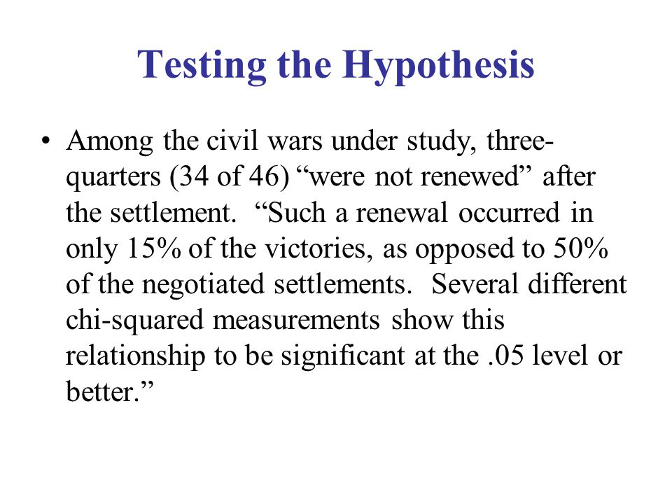 Testing the Hypothesis Among the civil wars under study, three- quarters (34 of 46) were not renewed after the settlement.