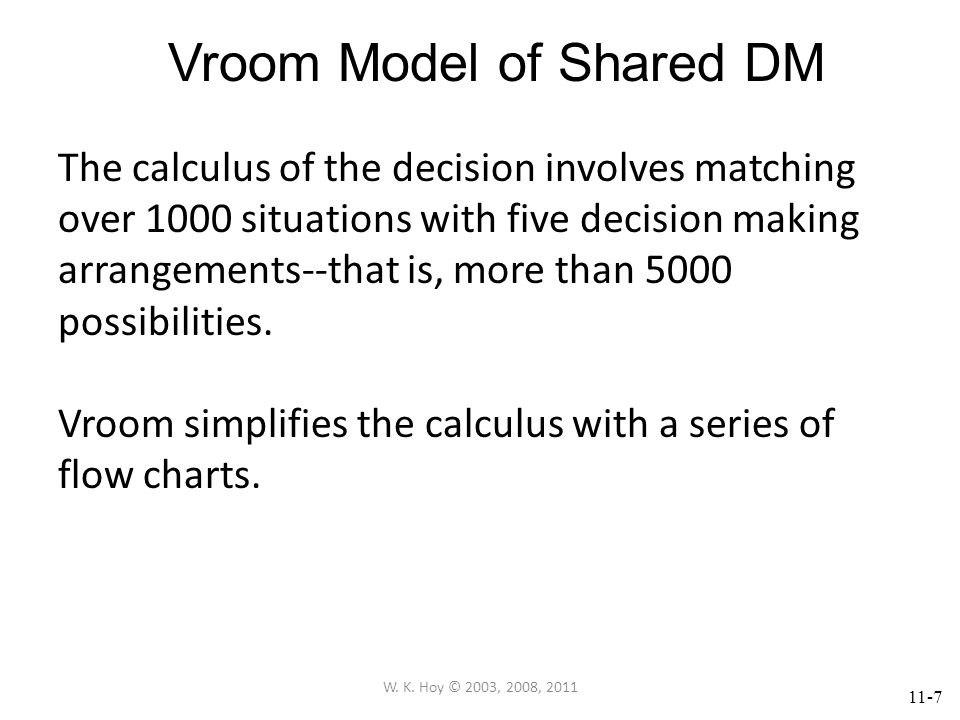 11-7 Vroom Model of Shared DM The calculus of the decision involves matching over 1000 situations with five decision making arrangements--that is, more than 5000 possibilities.