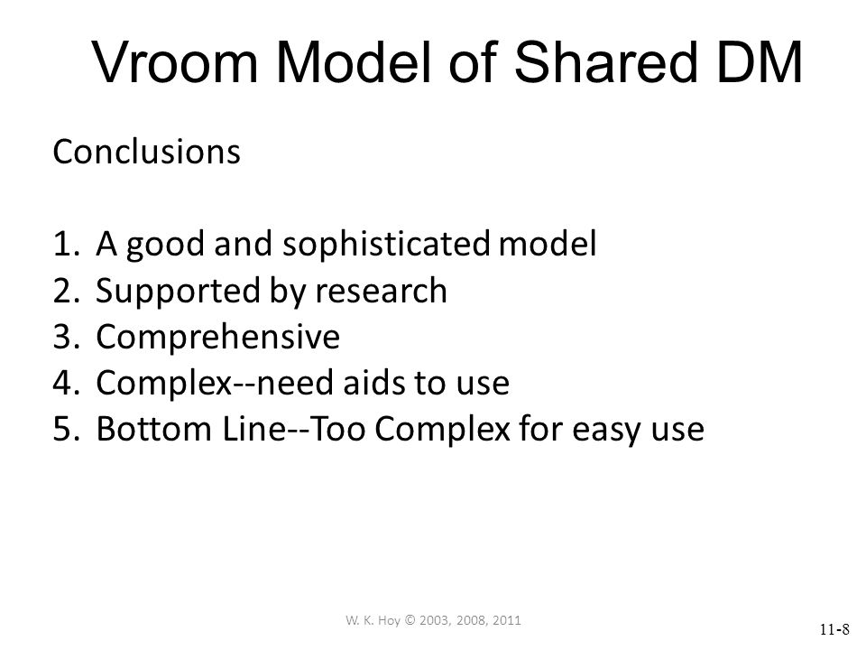 11-8 Vroom Model of Shared DM Conclusions 1.A good and sophisticated model 2.Supported by research 3.Comprehensive 4.Complex--need aids to use 5.Bottom Line--Too Complex for easy use W.