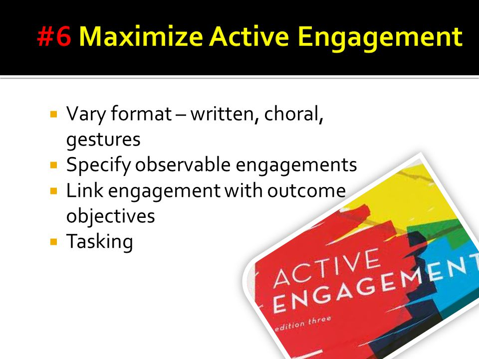  Vary format – written, choral, gestures  Specify observable engagements  Link engagement with outcome objectives  Tasking