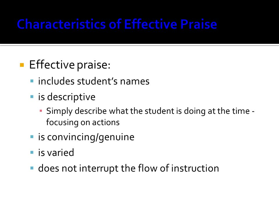  Effective praise:  includes student's names  is descriptive ▪ Simply describe what the student is doing at the time - focusing on actions  is convincing/genuine  is varied  does not interrupt the flow of instruction