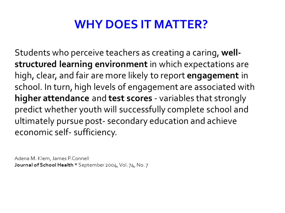 WHY DOES IT MATTER? Students who perceive teachers as creating a caring, well- structured learning environment in which expectations are high, clear,