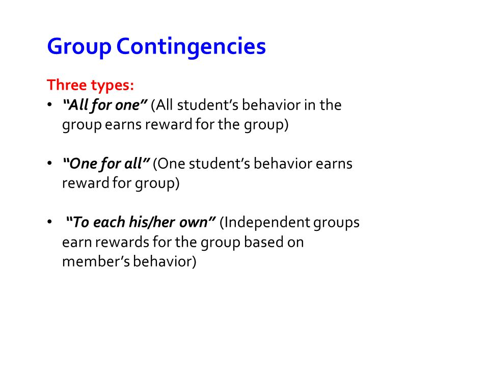 Group Contingencies Three types: All for one (All student's behavior in the group earns reward for the group) One for all (One student's behavior earns reward for group) To each his/her own (Independent groups earn rewards for the group based on member's behavior)