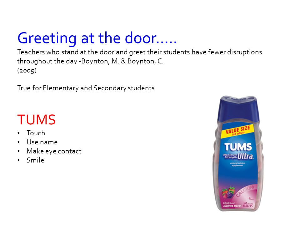 Greeting at the door..... Teachers who stand at the door and greet their students have fewer disruptions throughout the day -Boynton, M. & Boynton, C.