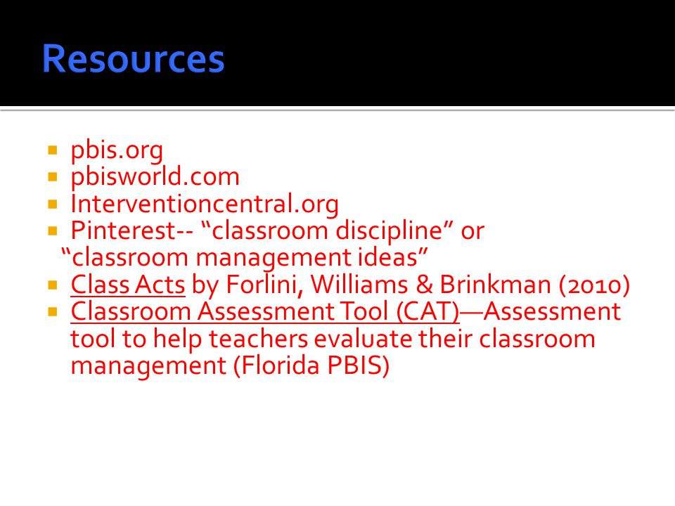  pbis.org  pbisworld.com  Interventioncentral.org  Pinterest-- classroom discipline or classroom management ideas  Class Acts by Forlini, Williams & Brinkman (2010)  Classroom Assessment Tool (CAT)—Assessment tool to help teachers evaluate their classroom management (Florida PBIS)