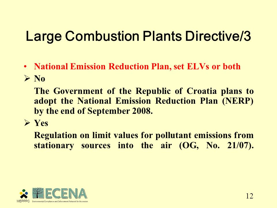 12 Large Combustion Plants Directive/3 National Emission Reduction Plan, set ELVs or both  No The Government of the Republic of Croatia plans to adopt the National Emission Reduction Plan (NERP) by the end of September 2008.
