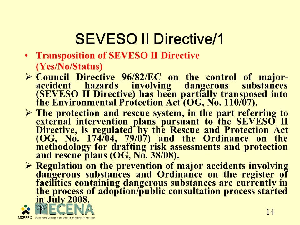 14 SEVESO II Directive/1 Transposition of SEVESO II Directive (Yes/No/Status)  Council Directive 96/82/EC on the control of major- accident hazards involving dangerous substances (SEVESO II Directive) has been partially transposed into the Environmental Protection Act (OG, No.