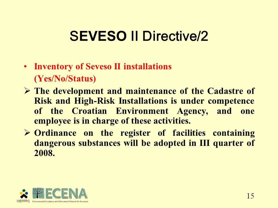 15 S EVESO II Directive/2 Inventory of Seveso II installations (Yes/No/Status)  The development and maintenance of the Cadastre of Risk and High-Risk Installations is under competence of the Croatian Environment Agency, and one employee is in charge of these activities.