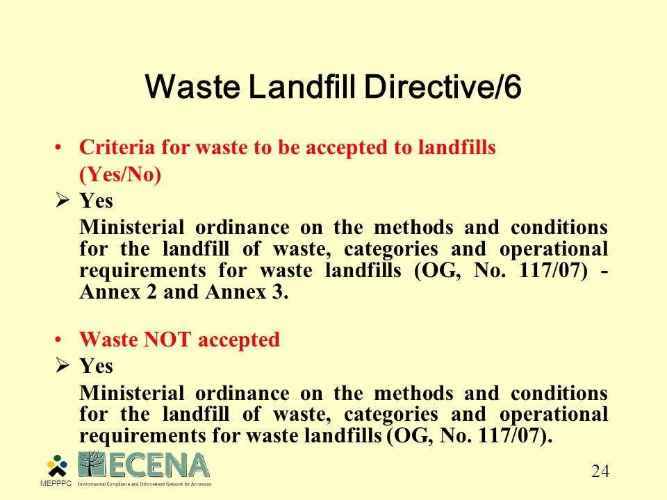 24 Waste Landfill Directive/6 Criteria for waste to be accepted to landfills (Yes/No)  Yes Ministerial ordinance on the methods and conditions for the landfill of waste, categories and operational requirements for waste landfills (OG, No.