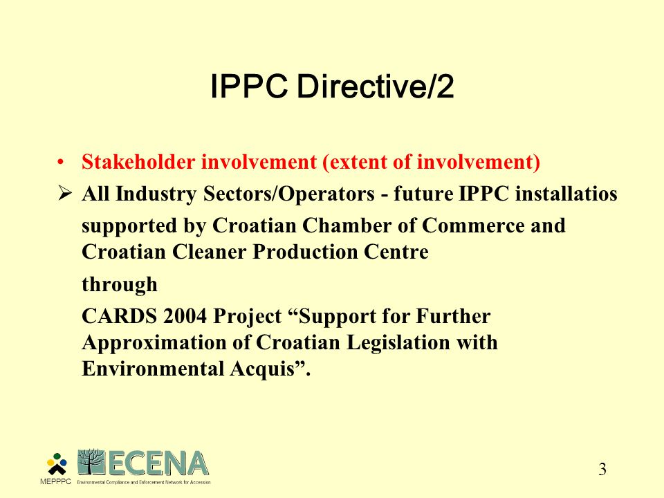3 IPPC Directive/2 Stakeholder involvement (extent of involvement)  All Industry Sectors/Operators - future IPPC installatios supported by Croatian Chamber of Commerce and Croatian Cleaner Production Centre through CARDS 2004 Project Support for Further Approximation of Croatian Legislation with Environmental Acquis .
