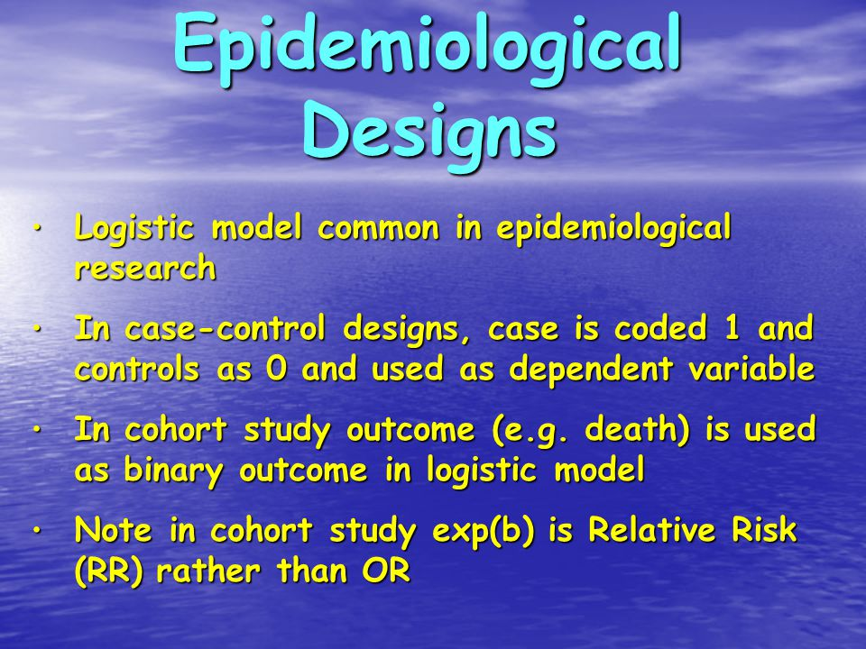 Epidemiological Designs Logistic model common in epidemiological research Logistic model common in epidemiological research In case-control designs, case is coded 1 and controls as 0 and used as dependent variable In case-control designs, case is coded 1 and controls as 0 and used as dependent variable In cohort study outcome (e.g.