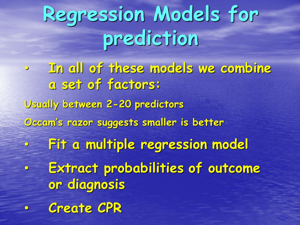 Regression Models for prediction In all of these models we combine a set of factors: In all of these models we combine a set of factors: Usually between 2-20 predictors Occam's razor suggests smaller is better Fit a multiple regression model Fit a multiple regression model Extract probabilities of outcome or diagnosis Extract probabilities of outcome or diagnosis Create CPR Create CPR