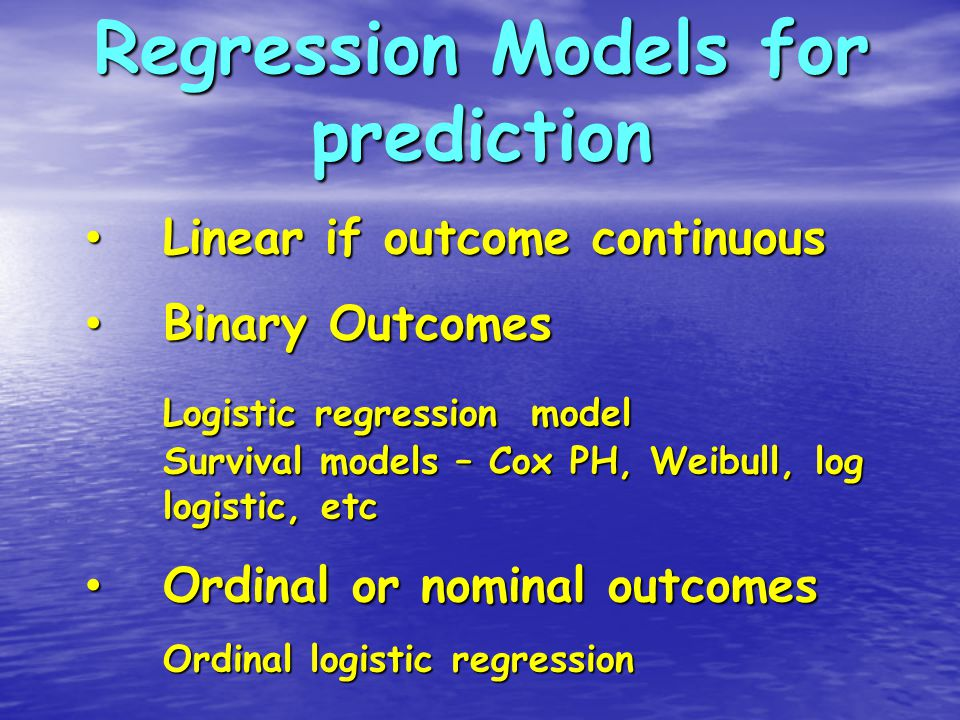 Regression Models for prediction Linear if outcome continuous Linear if outcome continuous Binary Outcomes Binary Outcomes Logistic regression model Survival models – Cox PH, Weibull, log logistic, etc Ordinal or nominal outcomes Ordinal or nominal outcomes Ordinal logistic regression