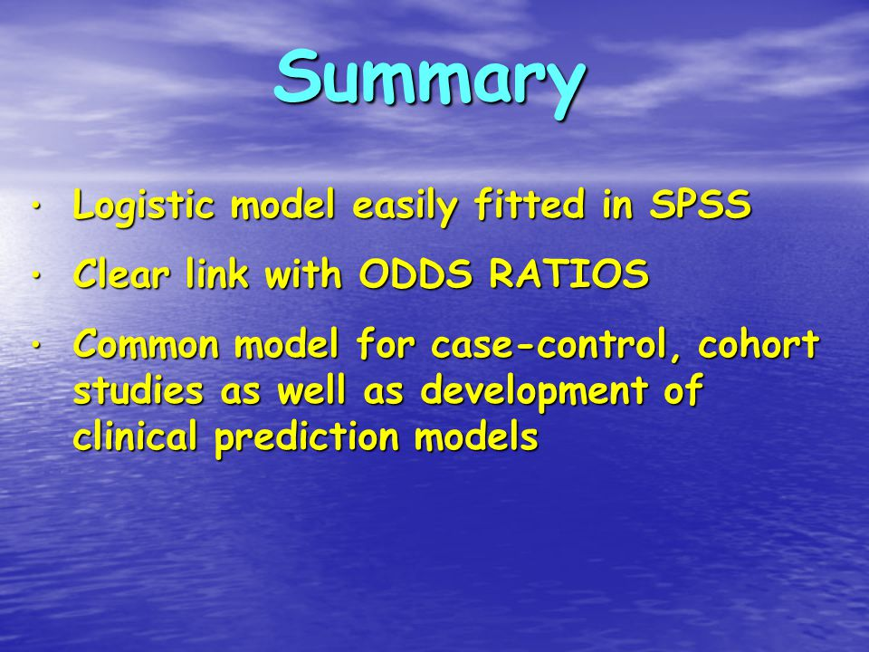Summary Logistic model easily fitted in SPSS Logistic model easily fitted in SPSS Clear link with ODDS RATIOS Clear link with ODDS RATIOS Common model for case-control, cohort studies as well as development of clinical prediction models Common model for case-control, cohort studies as well as development of clinical prediction models