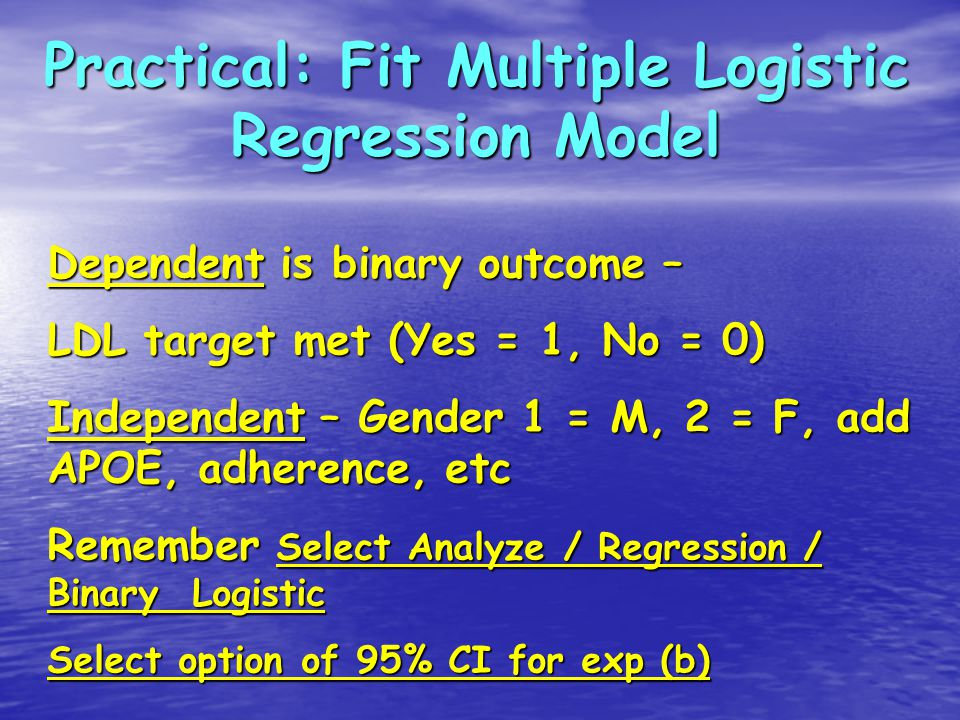 Practical: Fit Multiple Logistic Regression Model Dependent is binary outcome – LDL target met (Yes = 1, No = 0) Independent – Gender 1 = M, 2 = F, add APOE, adherence, etc Remember Select Analyze / Regression / Binary Logistic Select option of 95% CI for exp (b)