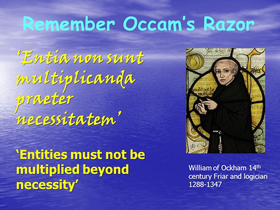 Remember Occam's Razor 'Entia non sunt multiplicanda praeter necessitatem' 'Entities must not be multiplied beyond necessity' William of Ockham 14 th century Friar and logician 1288-1347
