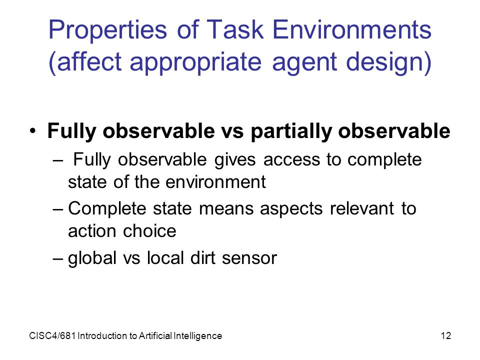 CISC4/681 Introduction to Artificial Intelligence12 Properties of Task Environments (affect appropriate agent design) Fully observable vs partially ob