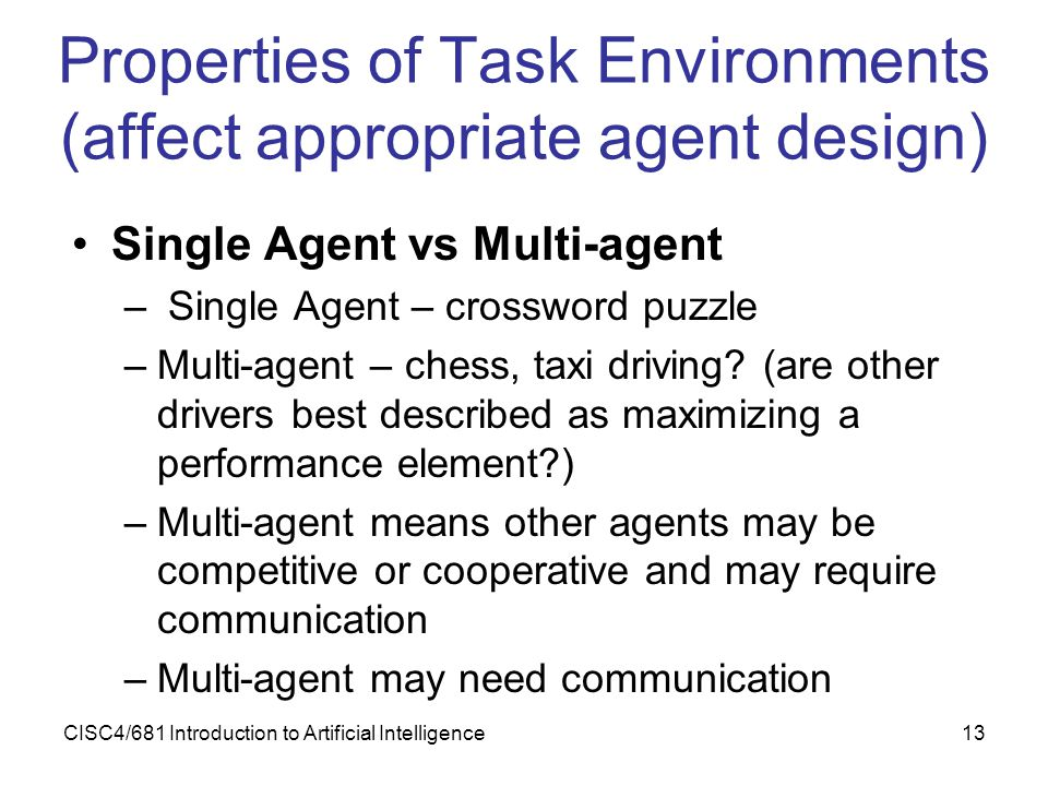 CISC4/681 Introduction to Artificial Intelligence13 Properties of Task Environments (affect appropriate agent design) Single Agent vs Multi-agent – Si