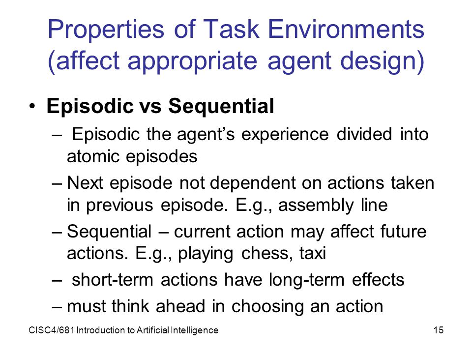 CISC4/681 Introduction to Artificial Intelligence15 Properties of Task Environments (affect appropriate agent design) Episodic vs Sequential – Episodi