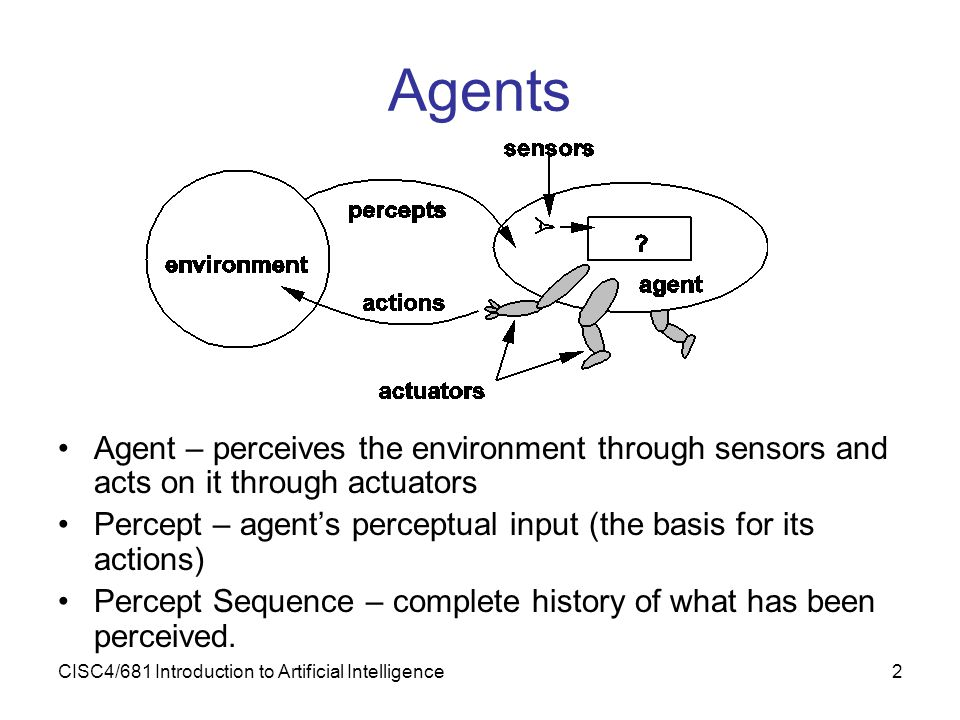 CISC4/681 Introduction to Artificial Intelligence2 Agents Agent – perceives the environment through sensors and acts on it through actuators Percept –