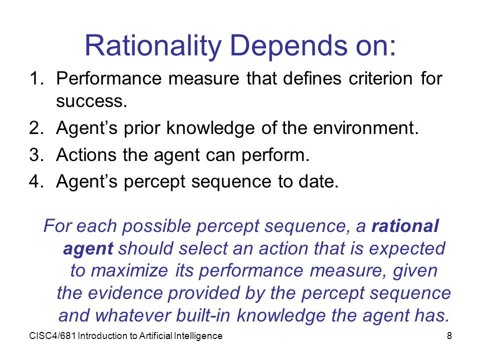 CISC4/681 Introduction to Artificial Intelligence8 Rationality Depends on: 1.Performance measure that defines criterion for success. 2.Agent's prior k
