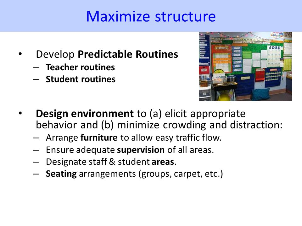 Maximize structure Develop Predictable Routines – Teacher routines – Student routines Design environment to (a) elicit appropriate behavior and (b) mi