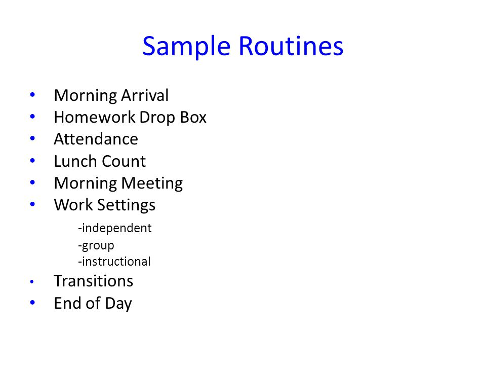 Sample Routines Morning Arrival Homework Drop Box Attendance Lunch Count Morning Meeting Work Settings -independent -group -instructional Transitions