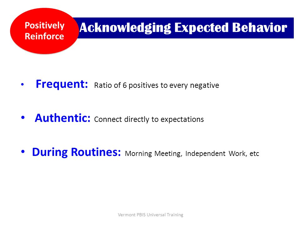 Frequent: Ratio of 6 positives to every negative Authentic: Connect directly to expectations During Routines: Morning Meeting, Independent Work, etc A