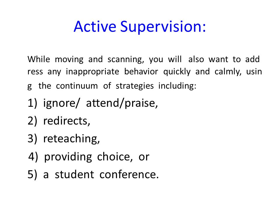 Active Supervision: While moving and scanning, you will also want to add ress any inappropriate behavior quickly and calmly, usin g the continuum of s