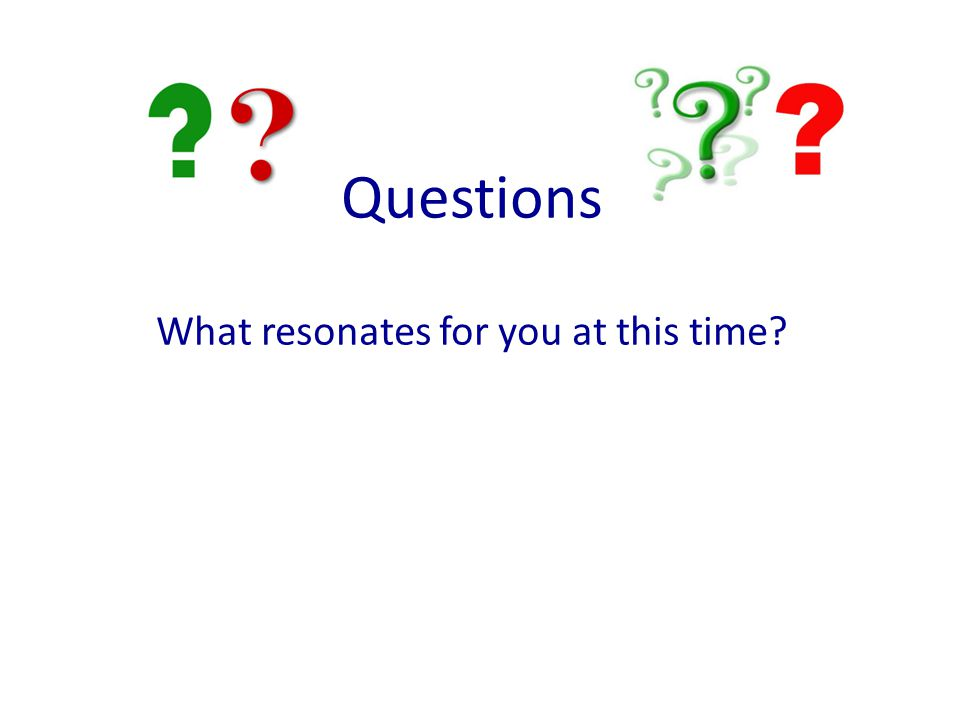 Questions What resonates for you at this time?